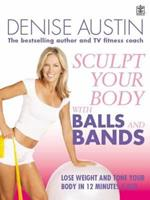 Sculpt Your Body with Balls and Bands: Lose Weight and Tone Up in 12 Minutes a Day. Denise Austin 1405077433 Book Cover