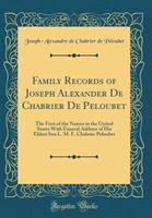 Family Records of Joseph Alexander de Chabrier de Peloubet: The First of the Names in the United States with Funeral Address of His Eldest Son L. M. F. Chabrier Peloubet (Classic Reprint) 0344950646 Book Cover