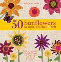 50 Sunflowers to Knit, Crochet & Felt: Patterns and Projects Packed with Lush and Vibrant Colors That You Will Love to Make 1250025133 Book Cover