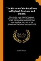 The History of the Rebellions in England, Scotland and Ireland: Wherein, the Most Material Passages, Sieges, Battles, Policies and Stratagems of War, Are Impartially Related on Both Sides; From the Ye 0343994682 Book Cover
