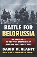 Battle for Belorussia: The Red Army's Forgotten Campaign of October 1943 - April 1944 0700623299 Book Cover