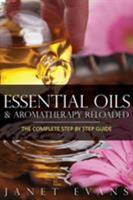 Essential Oils & Aromatherapy Reloaded: The Complete Step by Step Guide 1628844957 Book Cover