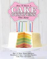 How to Start a Cake Business from Home - How to Make Money from Your Handmade Cakes, Cupcakes, Cake Pops and More! 1908707208 Book Cover