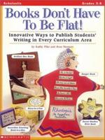 Books Don't Have To Be Flat!: Innovative Ways to Publish Students' Writing in Every Curriculum Area 0590120492 Book Cover