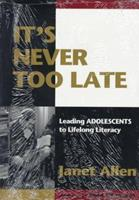 It's Never Too Late: Leading Adolescents to Lifelong Literacy 0435088394 Book Cover