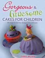 Gorgeous & Gruesome Cakes for Children: 30 Original and Fun Designs for Every Occasion 1847736467 Book Cover