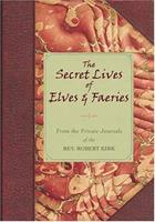 The Secret Lives Of Elves & Faeries: From the Private Journal Of The Rev. Robert Kirk 0760786399 Book Cover