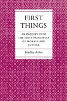 First Things : An Inquiry into the First Principles of Morals and Justice - Hadley Arkes