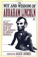 The Wit and Wisdom of Abraham Lincoln: An A-Z Compendium of Quotes from the Most Eloquent of American Presidents 0452010896 Book Cover