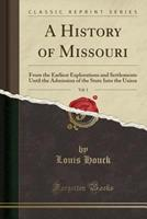 A History of Missouri, Vol. 1: From the Earliest Explorations and Settlements Until the Admission of the State Into the Union (Classic Reprint) 1331828856 Book Cover