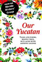 Our Yucatan: Tales and Poems, Mostly True, But LacedWith Artistic License 0988433702 Book Cover