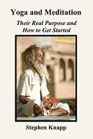 Yoga and Meditation: Their Real Purpose and How to Get Started 1451553269 Book Cover