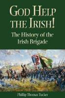 God Help the Irish!: The History of the Irish Brigade 1893114503 Book Cover