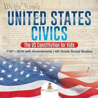 United States Civics - The US Constitution for Kids 1787 - 2016 with Amendments 4th Grade Social Studies 1541917502 Book Cover