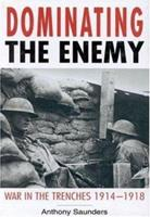 Dominating the Enemy: War in the Trenches 1914-1918 0750924446 Book Cover