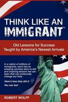 Think Like an Immigrant--Old Lessons for Success Taught by America's Newest Arrivals 1937939049 Book Cover