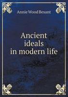 Ancient Ideals in Modern Life: Four Lectures Delivered at the Twenty-Fifth Anniversary Meeting of the Theosophical Society, at Benares, December, 1900 5518568614 Book Cover
