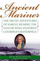 Ancient Mariner: The Arctic Adventures of Samuel Hearne, the Sailor Who Inspired Coleridge's Masterpiece 055381642X Book Cover