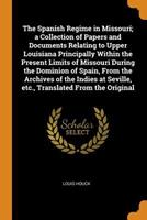 The Spanish Regime in Missouri; A Collection of Papers and Documents Relating to Upper Louisiana Principally Within the Present Limits of Missouri During the Dominion of Spain, from the Archives of th 0344941949 Book Cover
