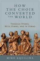 How the Choir Converted the World: Through Hymns, with Hymns, and in Hymns 1945125217 Book Cover