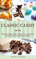 Classic Candy: Old-Style Fudge, Taffy, Caramel Corn, and Dozens of Other Treats for the Modern Kitchen 1626360057 Book Cover