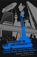 Where's My Jetpack?: A Guide to the Amazing Science Fiction Future That Never Arrived 1596911360 Book Cover