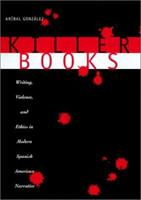Killer Books: Writing, Violence, and Ethics in Modern Spanish American Narrative 0292728395 Book Cover
