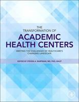 The Transformation of Academic Health Centers: The Institutional Challenge to Improve Health and Well-Being in Healthcare S Changing Landscape 0128007621 Book Cover