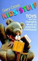 Kids' Stuff: Toys and the Changing World of American Childhood 067450335X Book Cover