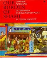 Our Burden of Shame: The Japanese-American Internment During World War II (First Book) 0531201945 Book Cover