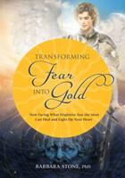 Transforming Fear Into Gold: How Facing What Frightens You Most Can Heal and Light Up Your Life 0988389800 Book Cover