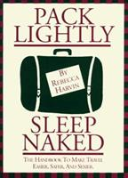 Pack Lightly Sleep Naked: The Handbook to Make Travel Easier, Safer, and Sexier. 0964147734 Book Cover