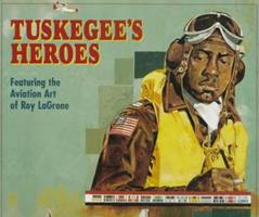 Tuskegee's Heroes: Featuring the Aviation Art of Roy Lagrone 0760302545 Book Cover