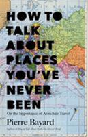 How to Talk About Places You've Never Been: On the Importance of Armchair Travel 1620401371 Book Cover