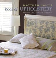 Matthew Haly's Book of Upholstery: Projects, Tips, Tricks, and Techniques 0307405672 Book Cover