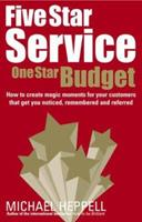 Five Star Service, One Star Budget: How to Create Magic Moments for Your Customers That Get You Noticed, Remembered and Referred 0273707922 Book Cover