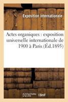 Actes Organiques: Exposition Universelle Internationale de 1900 a Paris 1895 201447396X Book Cover