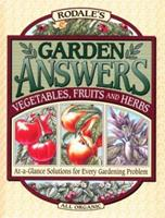 Rodale's Garden Answers: Vegetables, Fruits, and Herbs : At-A-Glance Solutions for Every Gardening Problem