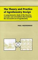 The Theory and Practice of Agroforestry Design: A Comprehensive Study of the Theories, Concepts and Conventions That Underline the Successful Use of Agroforestry 1578080347 Book Cover