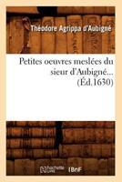 Petites Oeuvres Mesla(c)Es Du Sieur D'Aubigna(c) (A0/00d.1630) 2012762050 Book Cover
