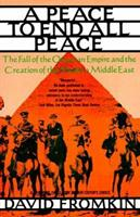 A Peace to End All Peace: Creating The Modern Middle East 1914-1922