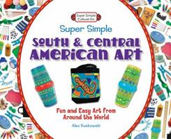 Super Simple South and Central American Art: Fun and Easy Art from Around the World 1617832154 Book Cover