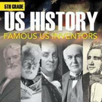 5th Grade Us History: Famous Us Inventors: Fifth Grade Books Inventors for Kids 1682601560 Book Cover