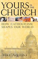 Yours Is the Church: How Catholicism Shapes Our World 1616364343 Book Cover