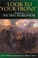 LOOK TO YOUR FRONT: Studies in The First World War by The British Commission for Military History 1862270651 Book Cover
