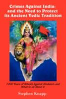 Crimes Against India: and the Need to Protect its Ancient Vedic Tradition: 1000 Years of Attacks Against Hinduism and What to do About it 1440111588 Book Cover