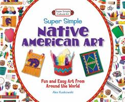 Super Simple Native American Art: : Fun and Easy Art from Around the World 1617832146 Book Cover