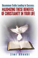 Uncommon Truths Leading to Success: Maximizing These Benefits of Christianity in Your Life 1482098547 Book Cover