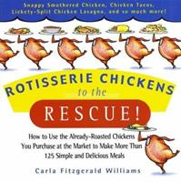 Rotisserie Chickens to the Rescue!: How To Use the Already-Roasted Chickens You       Purchase at the Market to Make More Than 125      Simple and Delicious Meals 0786888040 Book Cover