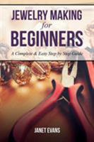 Jewelry Making for Beginners: A Complete & Easy Step by Step Guide 1628847263 Book Cover